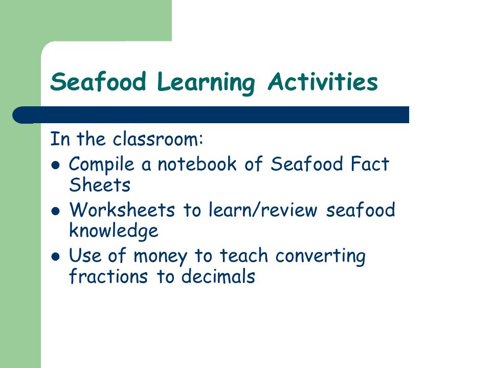 Seafood Learning Activities In the classroom: Compile a notebook of Seafood Fact Sheets Worksheets to learn/review seafood knowledge Use of money to teach converting fractions to decimals