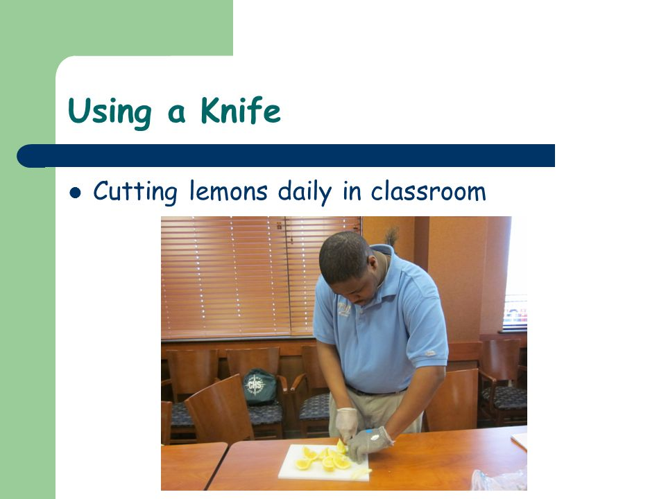 Using a Knife Cutting lemons daily in classroom