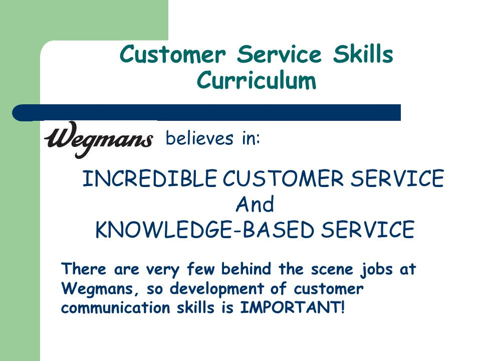 Customer Service Skills Curriculum INCREDIBLE CUSTOMER SERVICE And KNOWLEDGE-BASED SERVICE believes in: There are very few behind the scene jobs at Wegmans, so development of customer communication skills is IMPORTANT!