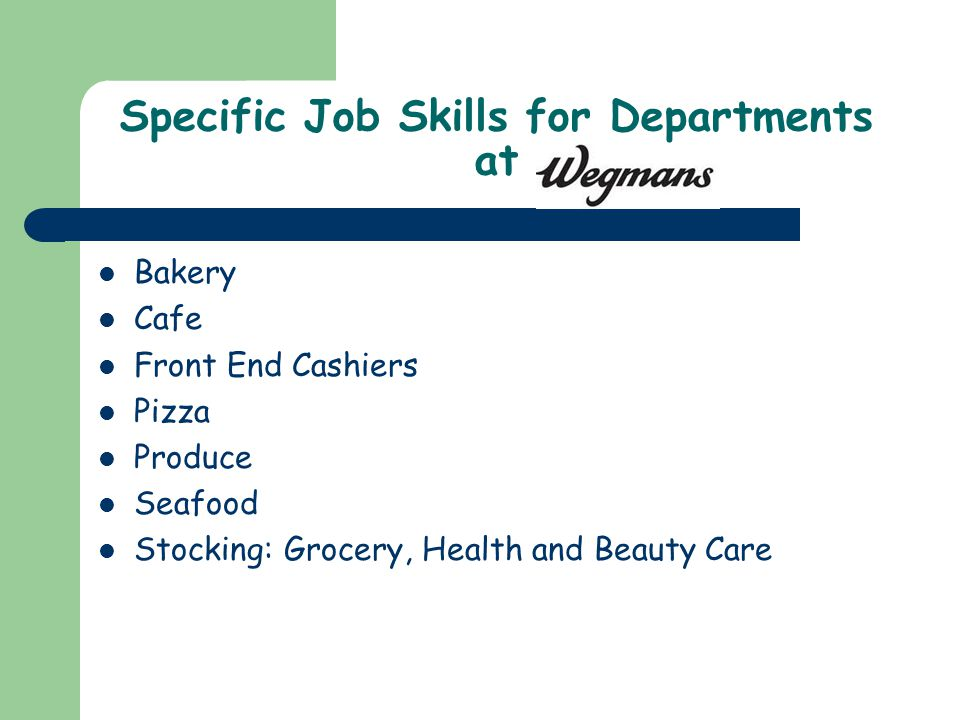 Specific Job Skills for Departments at Bakery Cafe Front End Cashiers Pizza Produce Seafood Stocking: Grocery, Health and Beauty Care