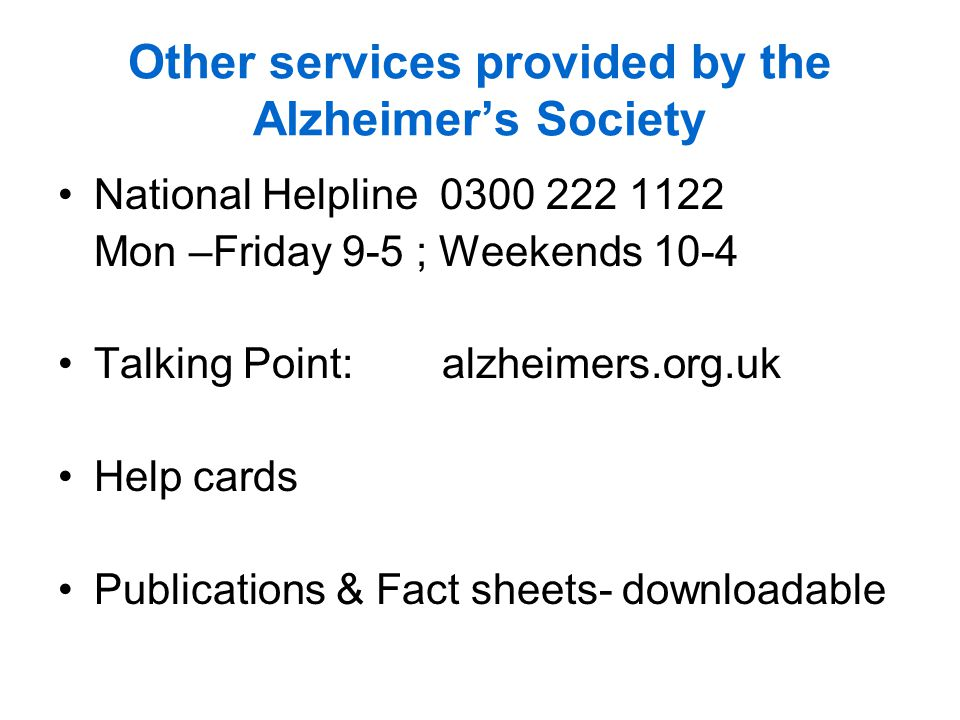 Other services provided by the Alzheimers Society National Helpline 0300 222 1122 Mon –Friday 9-5 ; Weekends 10-4 Talking Point: alzheimers.org.uk Help cards Publications & Fact sheets- downloadable