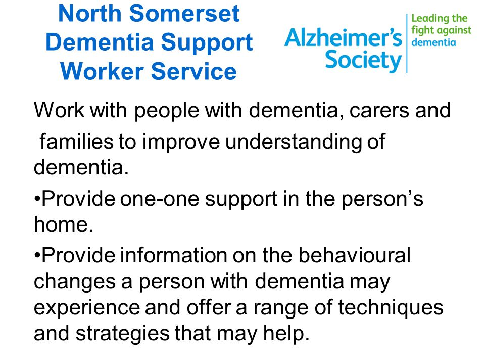 North Somerset Dementia Support worker service Signpost to other relevant support Support people to make informed decisions about legal and future care arrangements.