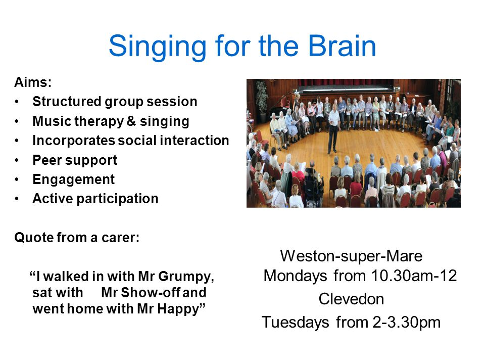 Singing for the Brain Aims: Structured group session Music therapy & singing Incorporates social interaction Peer support Engagement Active participation Quote from a carer: I walked in with Mr Grumpy, sat with Mr Show-off and went home with Mr Happy Weston-super-Mare Mondays from 10.30am-12 Clevedon Tuesdays from 2-3.30pm