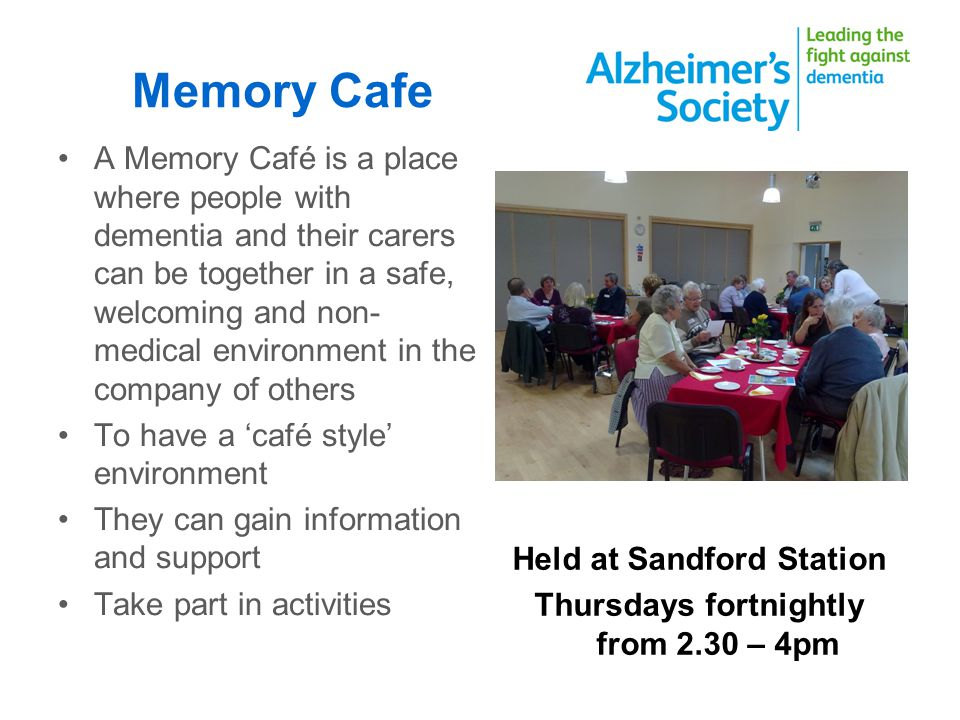 Memory Cafe A Memory Café is a place where people with dementia and their carers can be together in a safe, welcoming and non- medical environment in the company of others To have a café style environment They can gain information and support Take part in activities Held at Sandford Station Thursdays fortnightly from 2.30 – 4pm