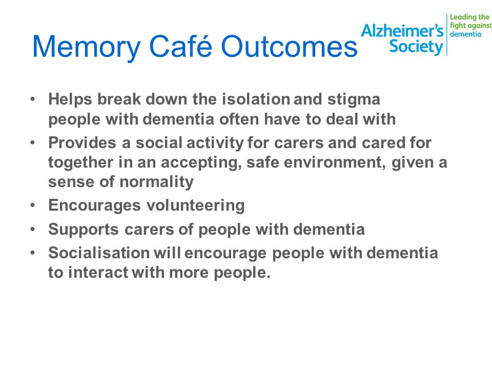 Memory Café Outcomes Helps break down the isolation and stigma people with dementia often have to deal with Provides a social activity for carers and cared for together in an accepting, safe environment, given a sense of normality Encourages volunteering Supports carers of people with dementia Socialisation will encourage people with dementia to interact with more people.