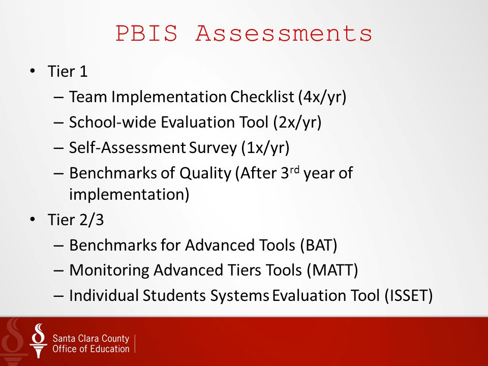 PBIS Assessments Tier 1 – Team Implementation Checklist (4x/yr) – School-wide Evaluation Tool (2x/yr) – Self-Assessment Survey (1x/yr) – Benchmarks of
