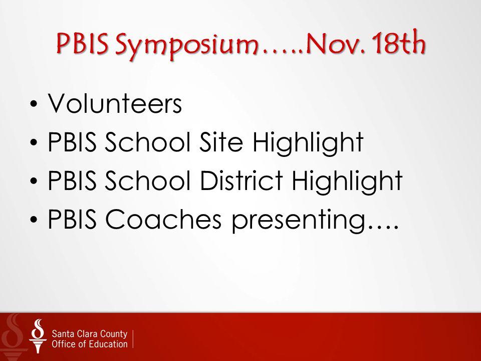 PBIS Symposium…..Nov. 18th Volunteers PBIS School Site Highlight PBIS School District Highlight PBIS Coaches presenting….