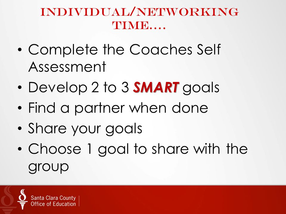 Individual/Networking time…. Complete the Coaches Self Assessment SMART Develop 2 to 3 SMART goals Find a partner when done Share your goals Choose 1