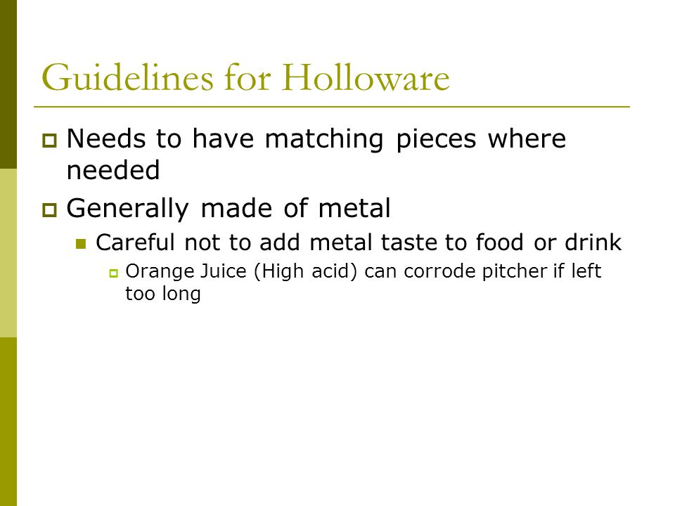 Guidelines for Holloware Needs to have matching pieces where needed Generally made of metal Careful not to add metal taste to food or drink Orange Juice (High acid) can corrode pitcher if left too long