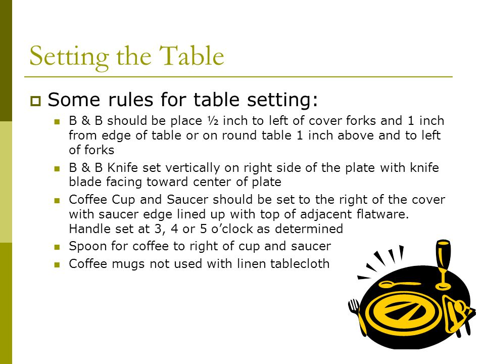Setting the Table Some rules for table setting: B & B should be place ½ inch to left of cover forks and 1 inch from edge of table or on round table 1 inch above and to left of forks B & B Knife set vertically on right side of the plate with knife blade facing toward center of plate Coffee Cup and Saucer should be set to the right of the cover with saucer edge lined up with top of adjacent flatware.