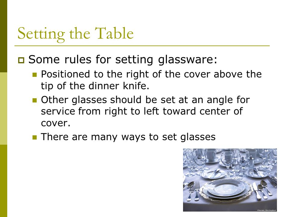 Setting the Table Some rules for setting glassware: Positioned to the right of the cover above the tip of the dinner knife.
