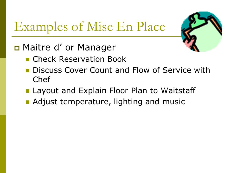 Examples of Mise En Place Maitre d or Manager Check Reservation Book Discuss Cover Count and Flow of Service with Chef Layout and Explain Floor Plan to Waitstaff Adjust temperature, lighting and music