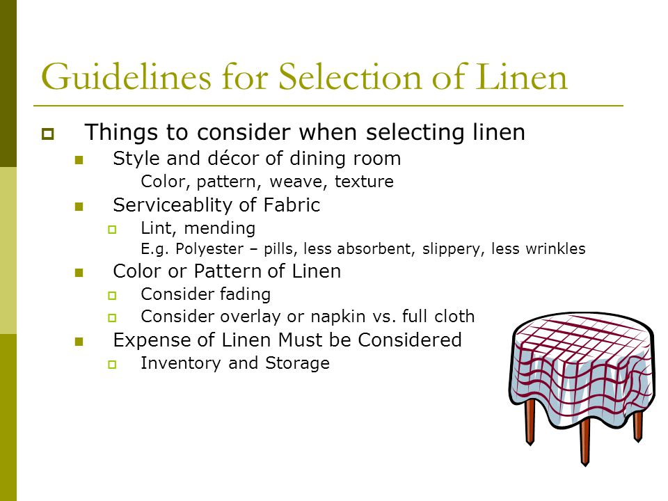 Guidelines for Selection of Linen Things to consider when selecting linen Style and décor of dining room Color, pattern, weave, texture Serviceablity of Fabric Lint, mending E.g.