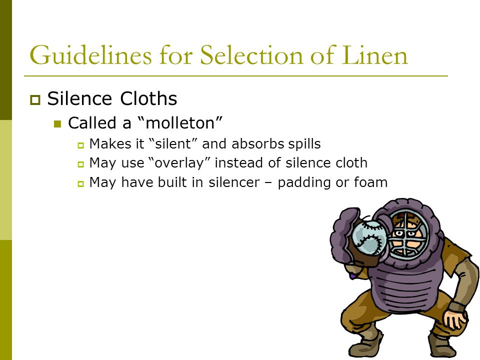Guidelines for Selection of Linen Silence Cloths Called a molleton Makes it silent and absorbs spills May use overlay instead of silence cloth May have built in silencer – padding or foam