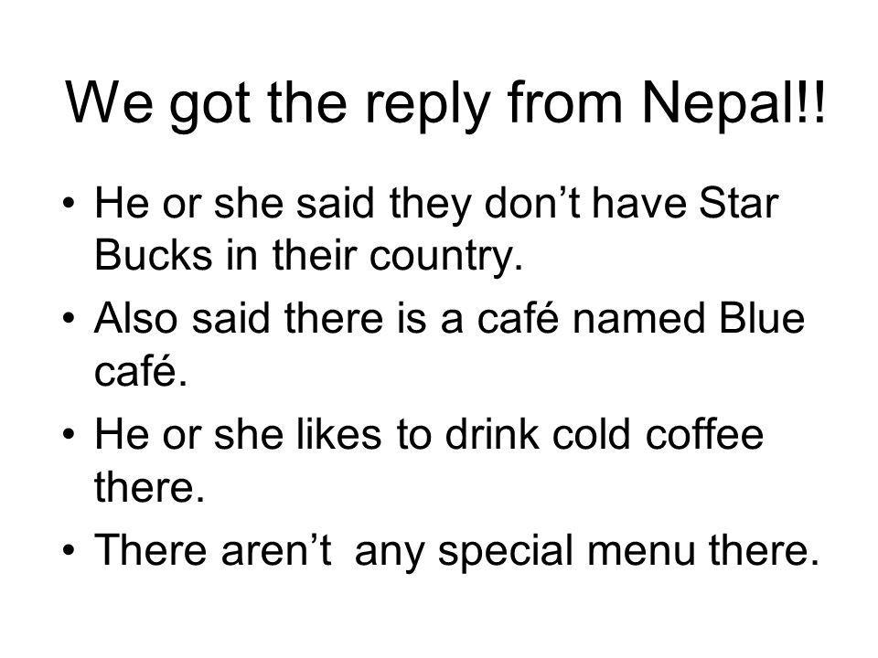 We got the reply from Nepal!. He or she said they dont have Star Bucks in their country.
