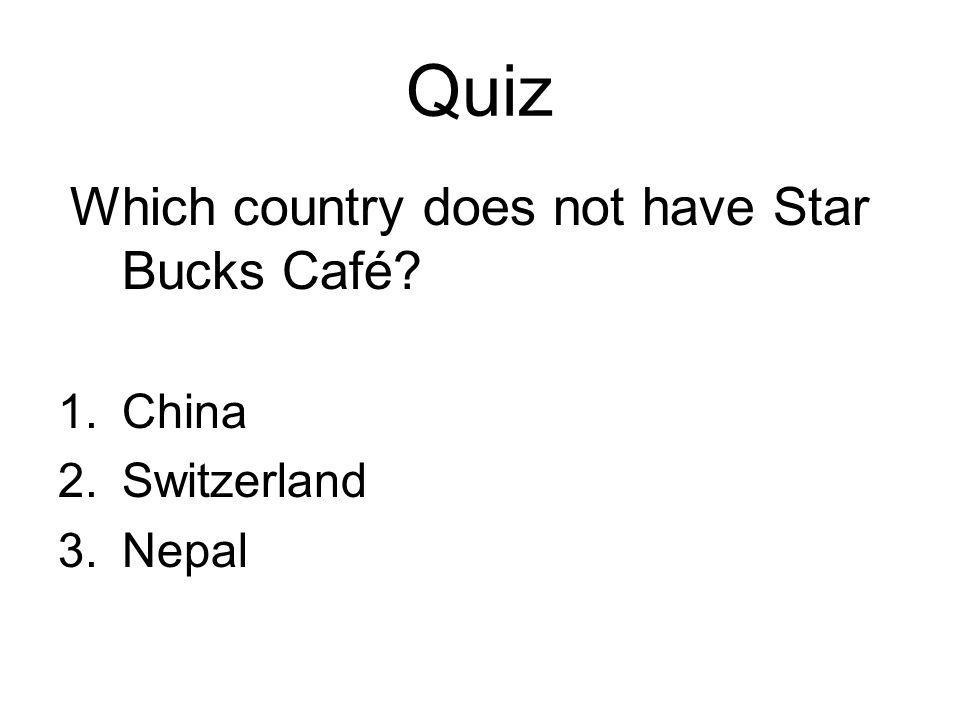 Quiz Which country does not have Star Bucks Café 1.China 2.Switzerland 3.Nepal