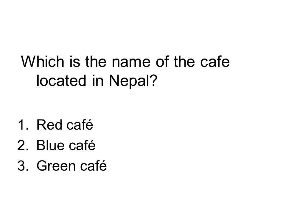 Which is the name of the cafe located in Nepal 1.Red café 2.Blue café 3.Green café