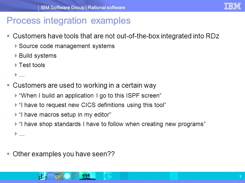 IBM Software Group   Rational software 4 Configuration and extension examples Code templates made according to shop standards can be configured for new program creation or code snippets created for adding to existing programs Standard project build configurations can be exported/imported/autoconfigured-in- RSE for sharing between developers Existing ISPF tool green-screen interfaces can be exposed and driven from a HATS generated eclipse plug-in The HATS toolkit is included in the RDz media HATS macros can drive interaction with green screen tools The LPEX editor can be extended and customized See John Casey whitepaper on COBOL café (eclipse skills required) SCMs can be integrated into RDz development in a variety of means SCM integration is the #1 request of customers!!