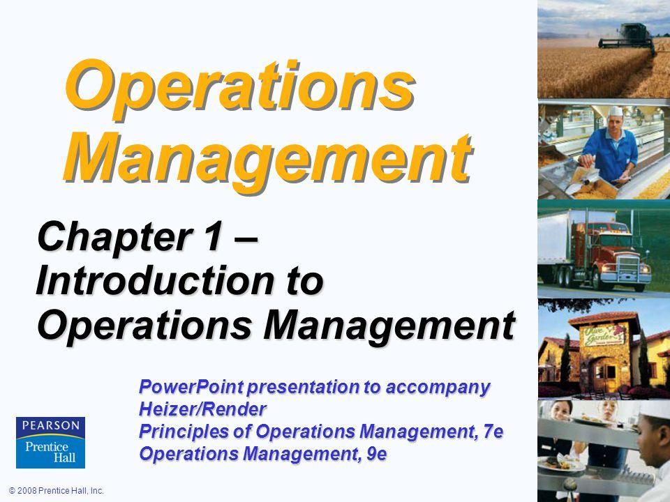 © 2008 Prentice Hall, Inc.1 – 1 Operations Management Chapter 1 – Introduction to Operations Management PowerPoint presentation to accompany Heizer/Render Principles of Operations Management, 7e Operations Management, 9e
