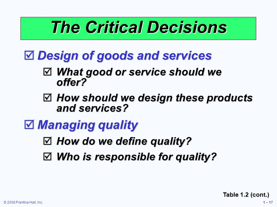 © 2008 Prentice Hall, Inc.1 – 17 The Critical Decisions Design of goods and services Design of goods and services What good or service should we offer.