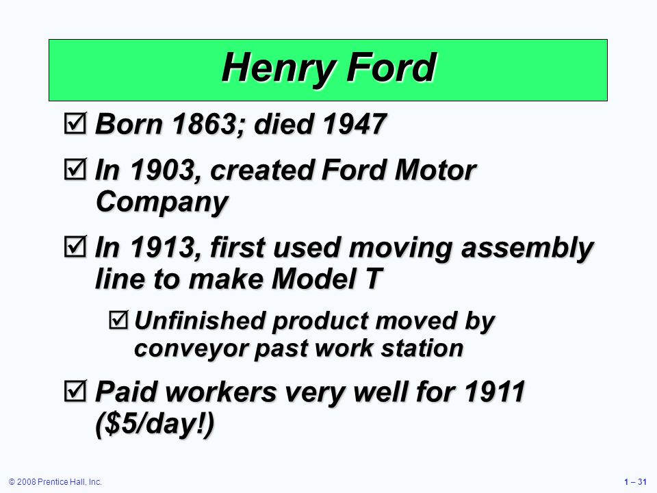 © 2008 Prentice Hall, Inc.1 – 31 Born 1863; died 1947 Born 1863; died 1947 In 1903, created Ford Motor Company In 1903, created Ford Motor Company In 1913, first used moving assembly line to make Model T In 1913, first used moving assembly line to make Model T Unfinished product moved by conveyor past work station Unfinished product moved by conveyor past work station Paid workers very well for 1911 ($5/day!) Paid workers very well for 1911 ($5/day!) Henry Ford