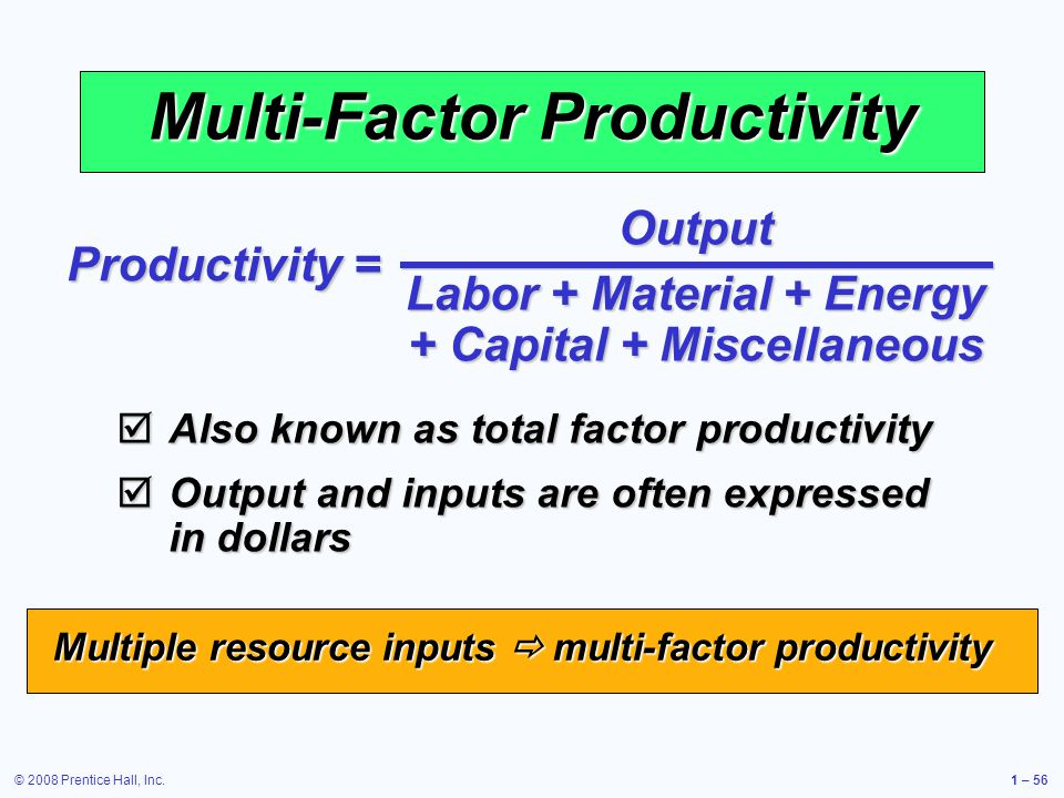 © 2008 Prentice Hall, Inc.1 – 56 Multi-Factor Productivity Output Labor + Material + Energy + Capital + Miscellaneous Productivity = Also known as total factor productivity Also known as total factor productivity Output and inputs are often expressed in dollars Output and inputs are often expressed in dollars Multiple resource inputs multi-factor productivity
