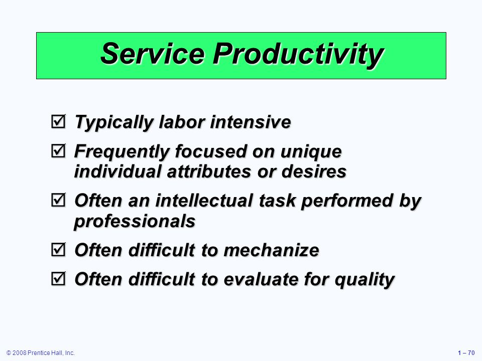 © 2008 Prentice Hall, Inc.1 – 70 Service Productivity Typically labor intensive Typically labor intensive Frequently focused on unique individual attributes or desires Frequently focused on unique individual attributes or desires Often an intellectual task performed by professionals Often an intellectual task performed by professionals Often difficult to mechanize Often difficult to mechanize Often difficult to evaluate for quality Often difficult to evaluate for quality