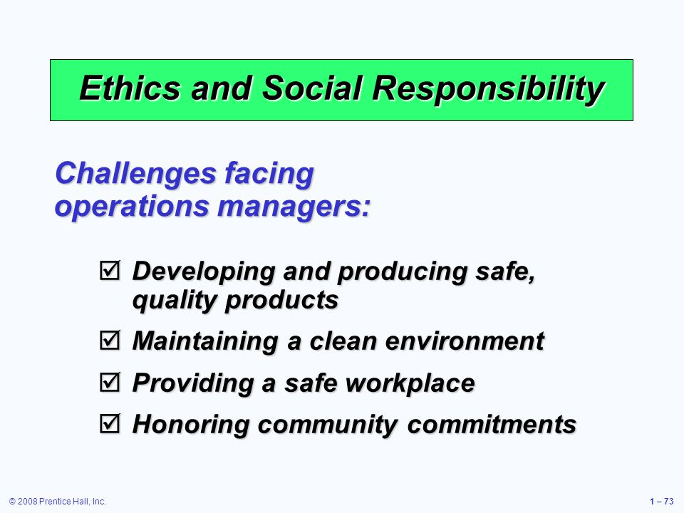 © 2008 Prentice Hall, Inc.1 – 73 Ethics and Social Responsibility Challenges facing operations managers: Developing and producing safe, quality products Developing and producing safe, quality products Maintaining a clean environment Maintaining a clean environment Providing a safe workplace Providing a safe workplace Honoring community commitments Honoring community commitments