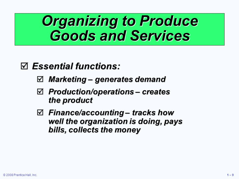 © 2008 Prentice Hall, Inc.1 – 9 Organizing to Produce Goods and Services Essential functions: Essential functions: Marketing – generates demand Marketing – generates demand Production/operations – creates the product Production/operations – creates the product Finance/accounting – tracks how well the organization is doing, pays bills, collects the money Finance/accounting – tracks how well the organization is doing, pays bills, collects the money