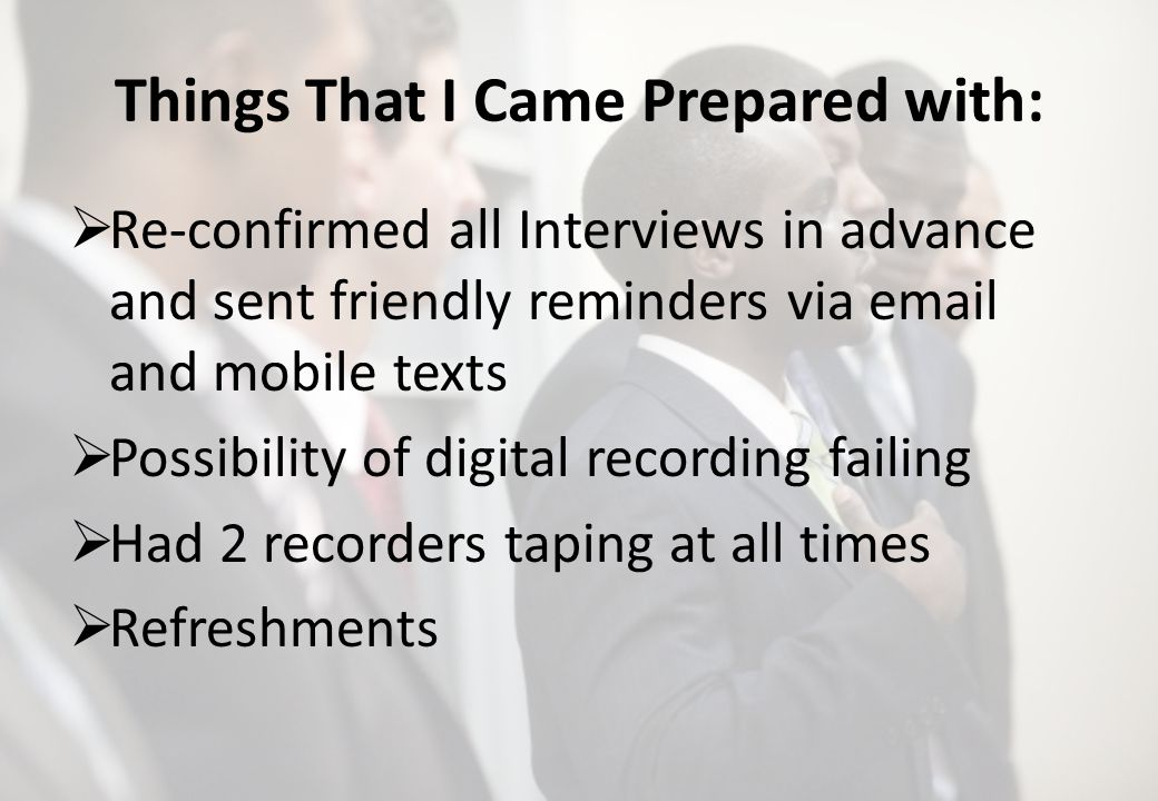 Things That I Came Prepared with: Re-confirmed all Interviews in advance and sent friendly reminders via  and mobile texts Possibility of digital recording failing Had 2 recorders taping at all times Refreshments