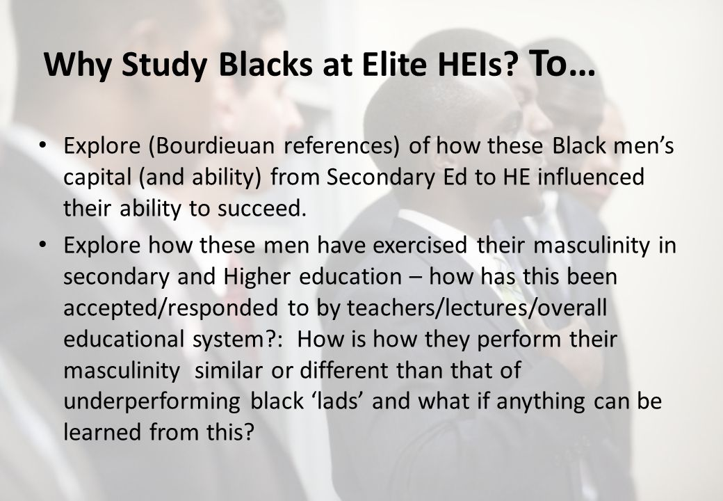 Why Study Blacks at Elite HEIs? To… Explore (Bourdieuan references) of how these Black mens capital (and ability) from Secondary Ed to HE influenced t