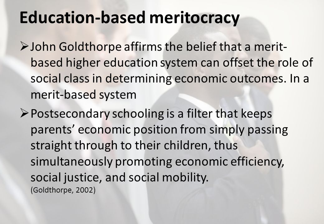 Education-based meritocracy John Goldthorpe affirms the belief that a merit- based higher education system can offset the role of social class in determining economic outcomes.