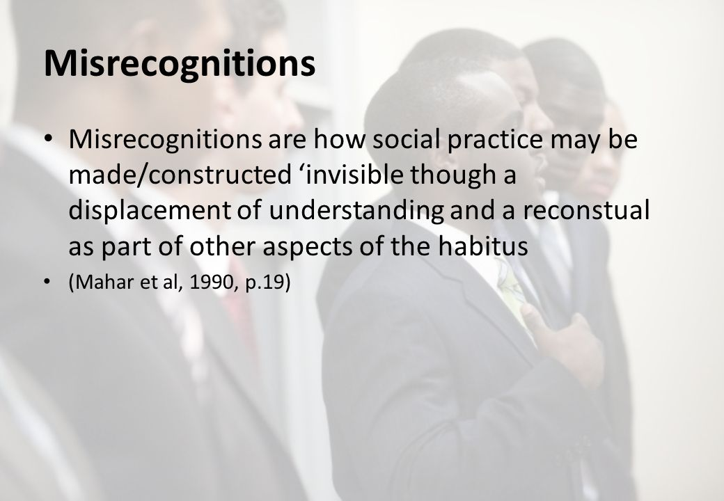 Misrecognitions Misrecognitions are how social practice may be made/constructed invisible though a displacement of understanding and a reconstual as part of other aspects of the habitus (Mahar et al, 1990, p.19)