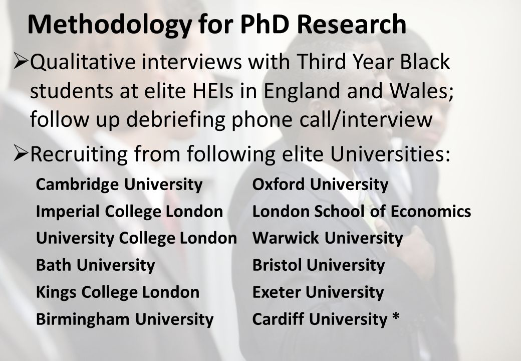 Methodology for PhD Research Qualitative interviews with Third Year Black students at elite HEIs in England and Wales; follow up debriefing phone call/interview Recruiting from following elite Universities: Cambridge UniversityOxford University Imperial College LondonLondon School of Economics University College LondonWarwick University Bath University Bristol University Kings College LondonExeter University Birmingham UniversityCardiff University *