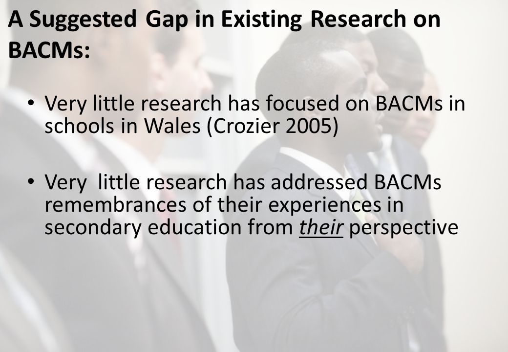 A Suggested Gap in Existing Research on BACMs: Very little research has focused on BACMs in schools in Wales (Crozier 2005) Very little research has addressed BACMs remembrances of their experiences in secondary education from their perspective