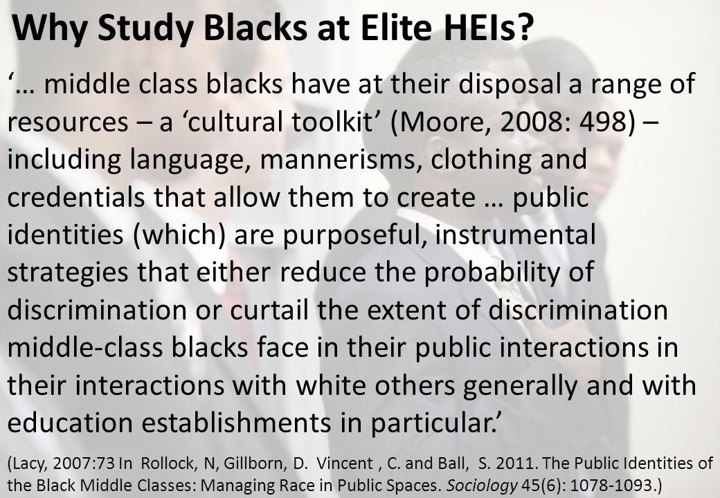 Why Study Blacks at Elite HEIs? … middle class blacks have at their disposal a range of resources – a cultural toolkit (Moore, 2008: 498) – including
