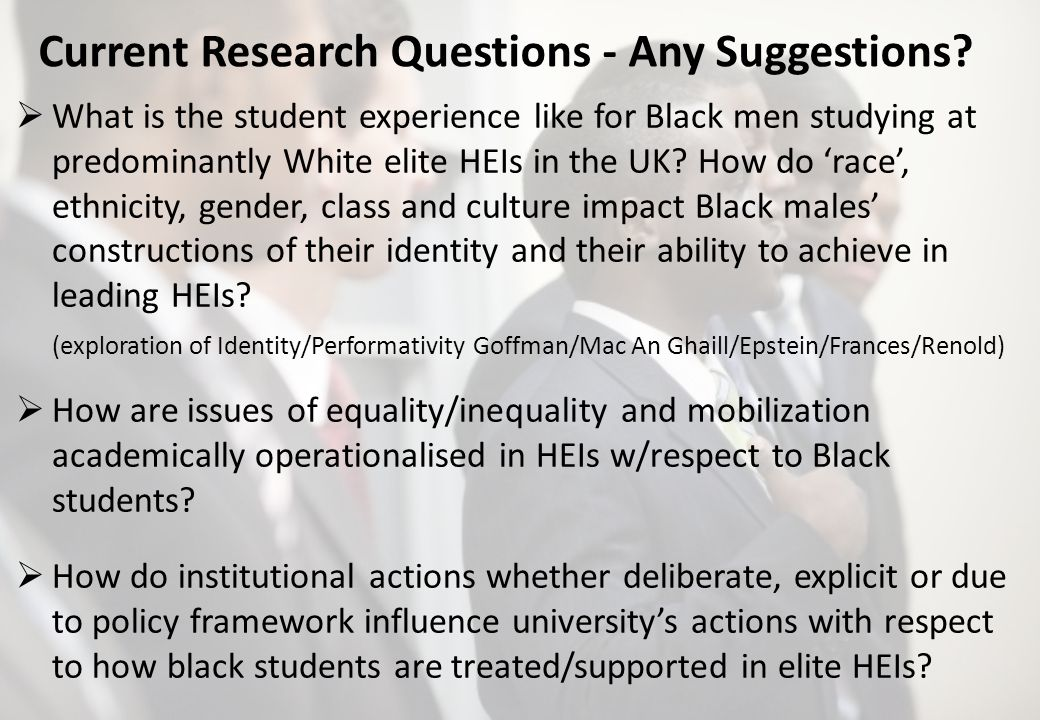 Current Research Questions - Any Suggestions? What is the student experience like for Black men studying at predominantly White elite HEIs in the UK?