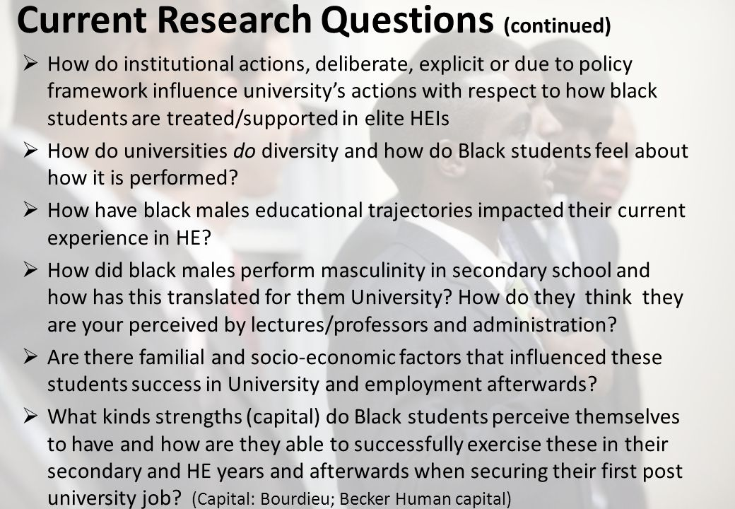 Current Research Questions (continued) How do institutional actions, deliberate, explicit or due to policy framework influence universitys actions with respect to how black students are treated/supported in elite HEIs How do universities do diversity and how do Black students feel about how it is performed.