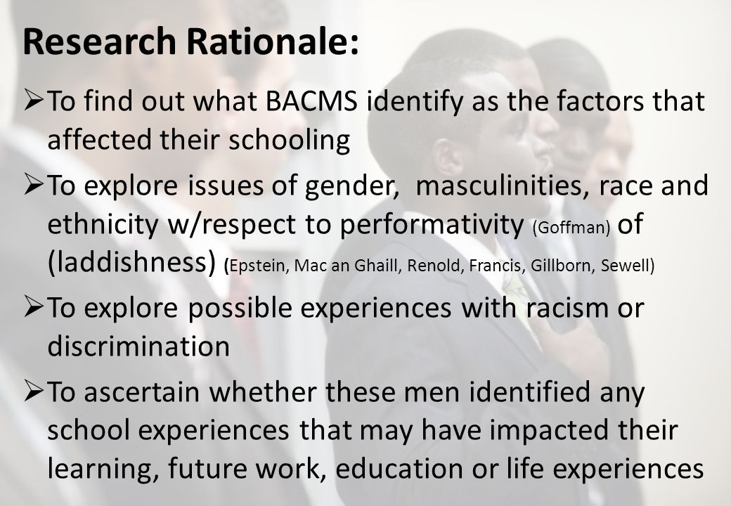 Research Rationale: To find out what BACMS identify as the factors that affected their schooling To explore issues of gender, masculinities, race and ethnicity w/respect to performativity (Goffman) of (laddishness) (Epstein, Mac an Ghaill, Renold, Francis, Gillborn, Sewell) To explore possible experiences with racism or discrimination To ascertain whether these men identified any school experiences that may have impacted their learning, future work, education or life experiences