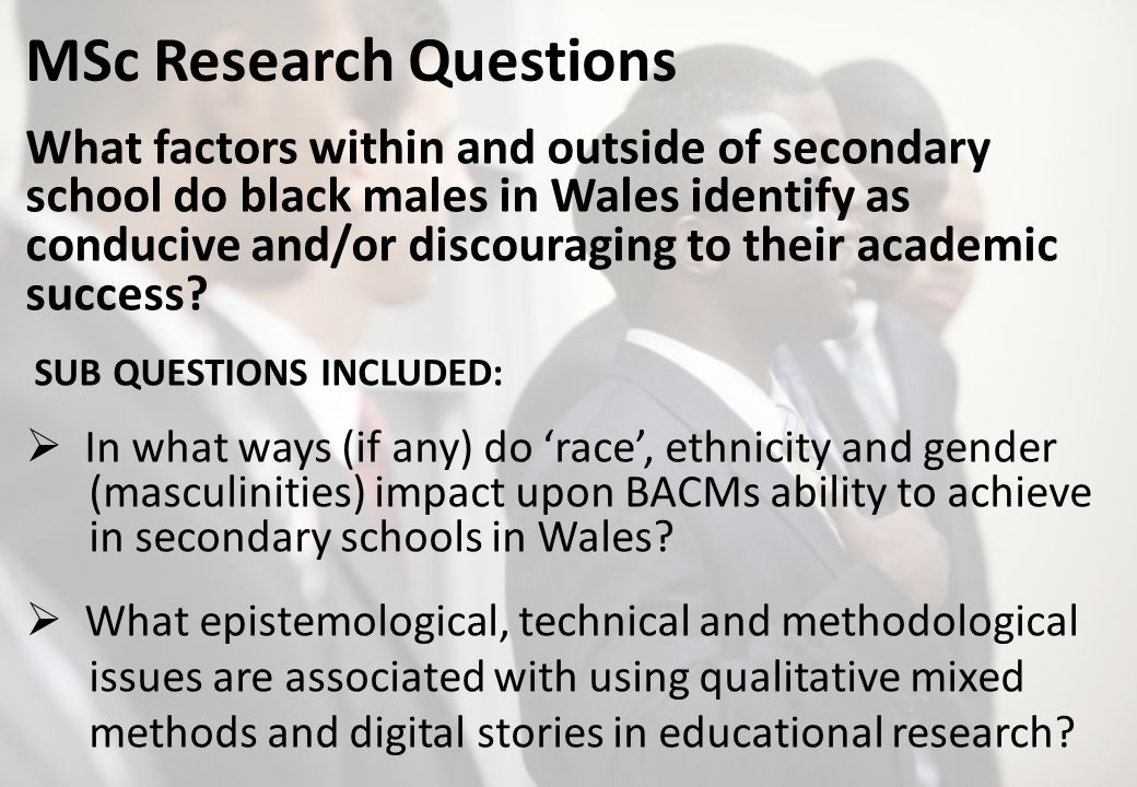 MSc Research Questions What factors within and outside of secondary school do black males in Wales identify as conducive and/or discouraging to their