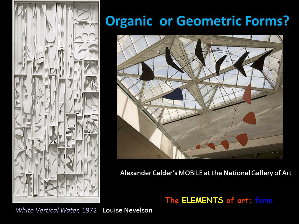 Organic or Geometric Forms? The ELEMENTS of art: form Louise Nevelson Alexander Calders MOBILE at the National Gallery of Art White Vertical Water, 19