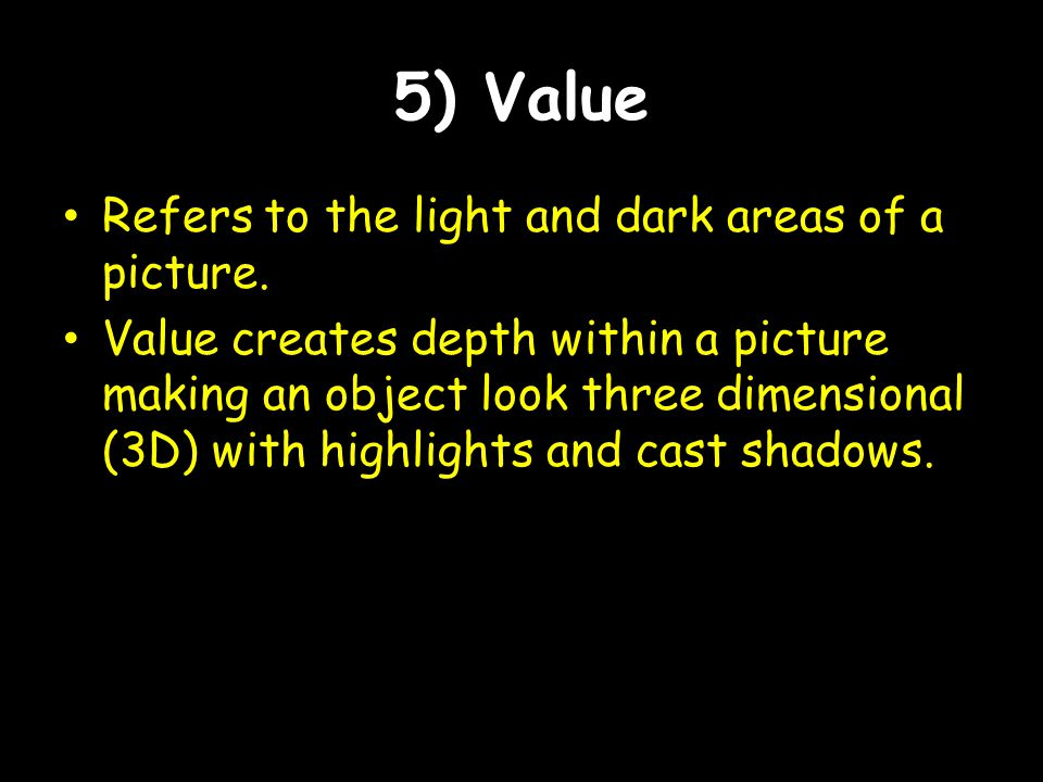 5) Value Refers to the light and dark areas of a picture. Value creates depth within a picture making an object look three dimensional (3D) with highl