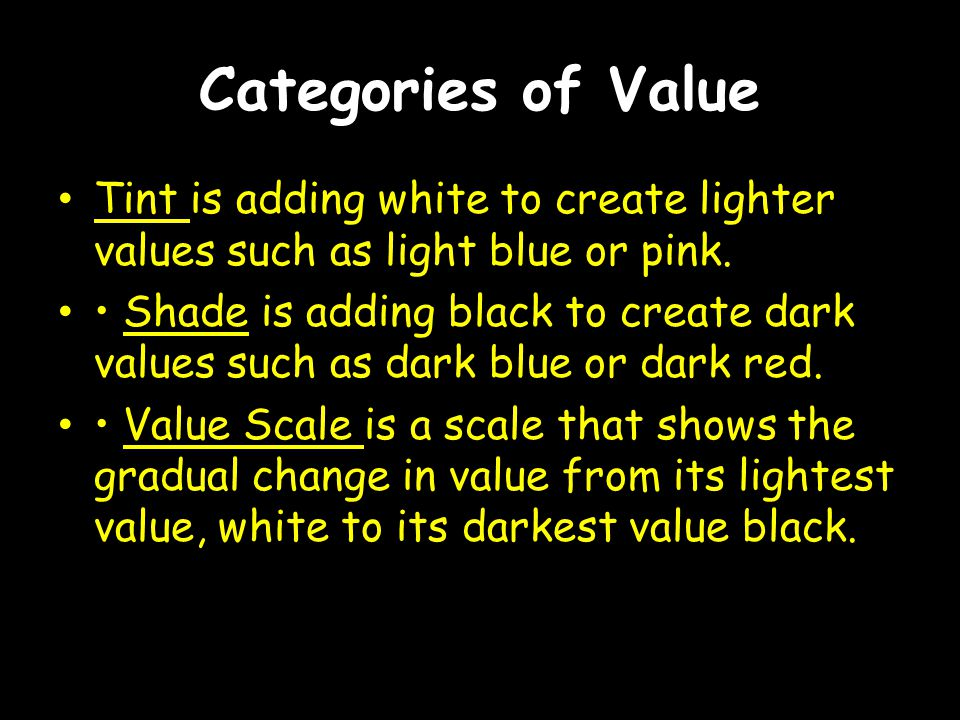 Categories of Value Tint is adding white to create lighter values such as light blue or pink. Shade is adding black to create dark values such as dark