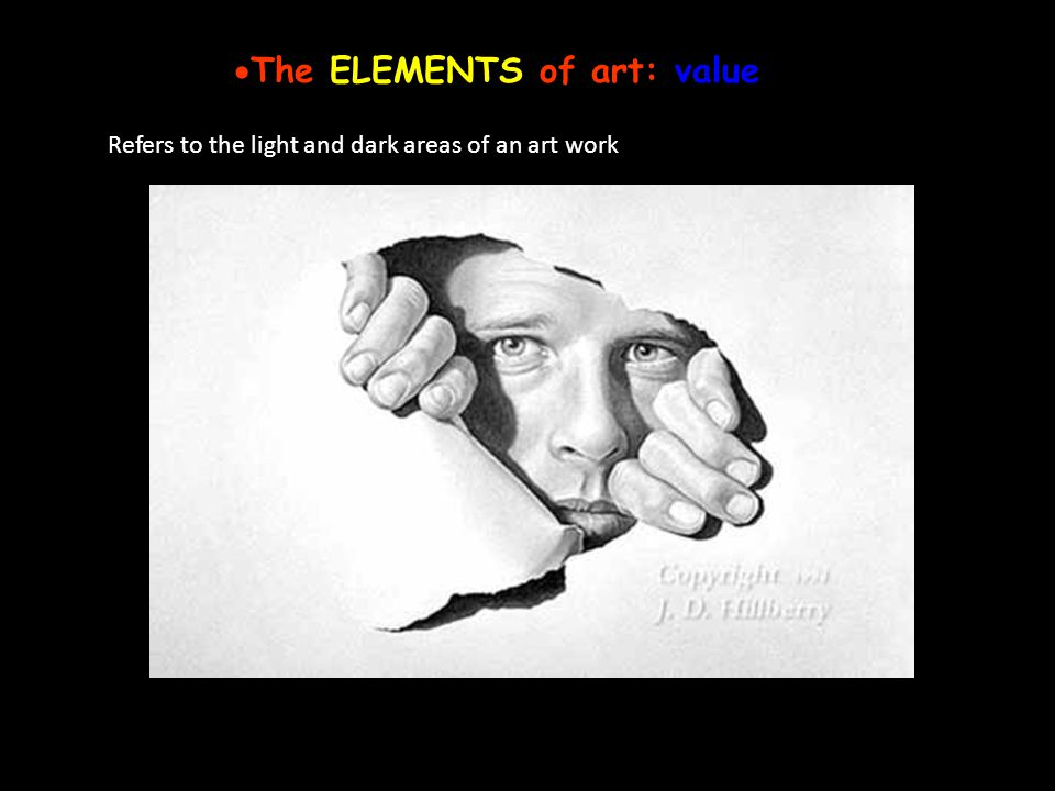 The ELEMENTS of art: value Refers to the light and dark areas of an art work