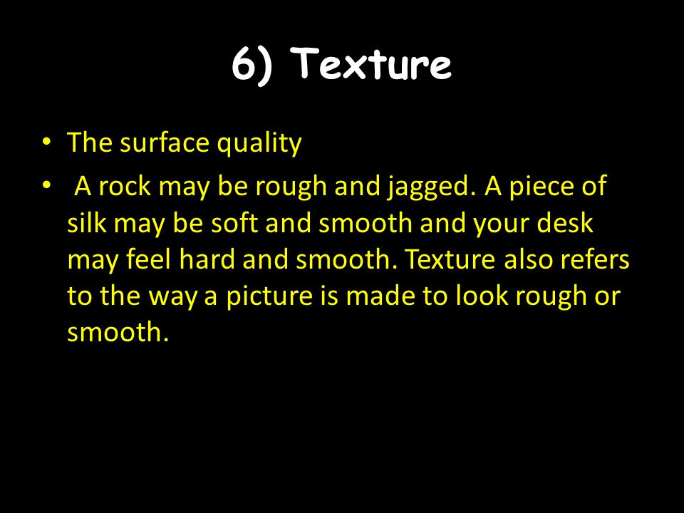 6) Texture The surface quality A rock may be rough and jagged. A piece of silk may be soft and smooth and your desk may feel hard and smooth. Texture