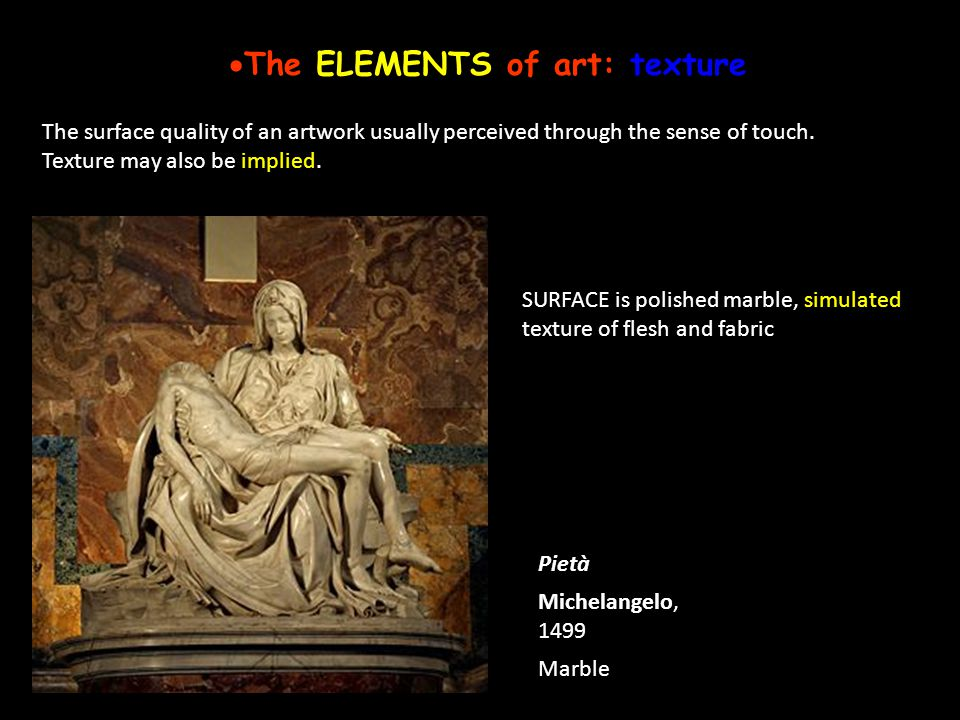 The ELEMENTS of art: texture The surface quality of an artwork usually perceived through the sense of touch. Texture may also be implied. Pietà Michel