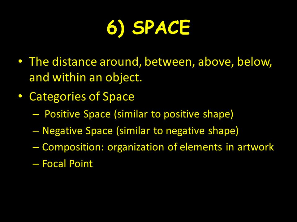 6) SPACE The distance around, between, above, below, and within an object. Categories of Space – Positive Space (similar to positive shape) – Negative