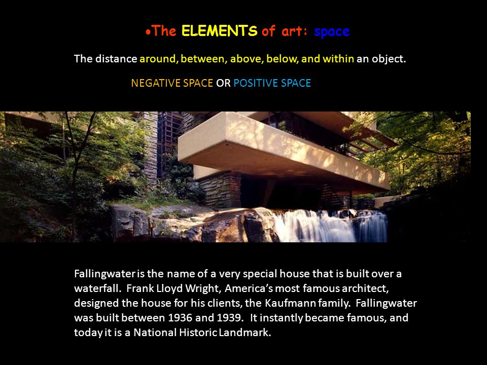 The ELEMENTS of art: space The distance around, between, above, below, and within an object. Fallingwater is the name of a very special house that is