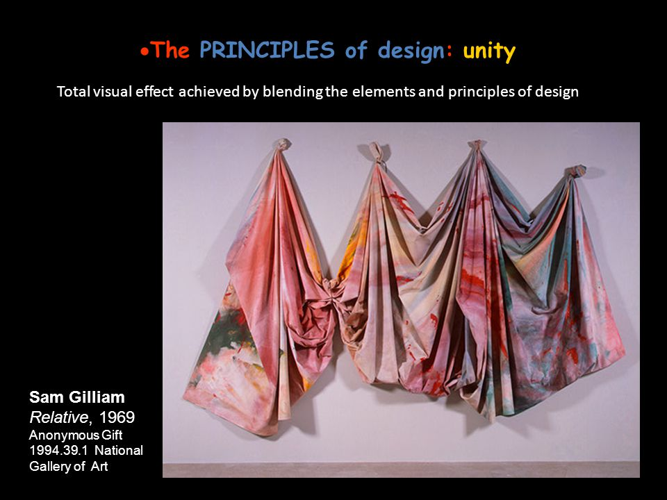 The PRINCIPLES of design: unity Total visual effect achieved by blending the elements and principles of design Sam Gilliam Relative, 1969 Anonymous Gi