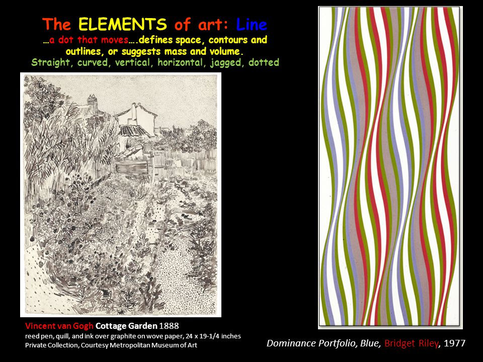 The ELEMENTS of art: Line …a dot that moves….defines space, contours and outlines, or suggests mass and volume. Straight, curved, vertical, horizontal